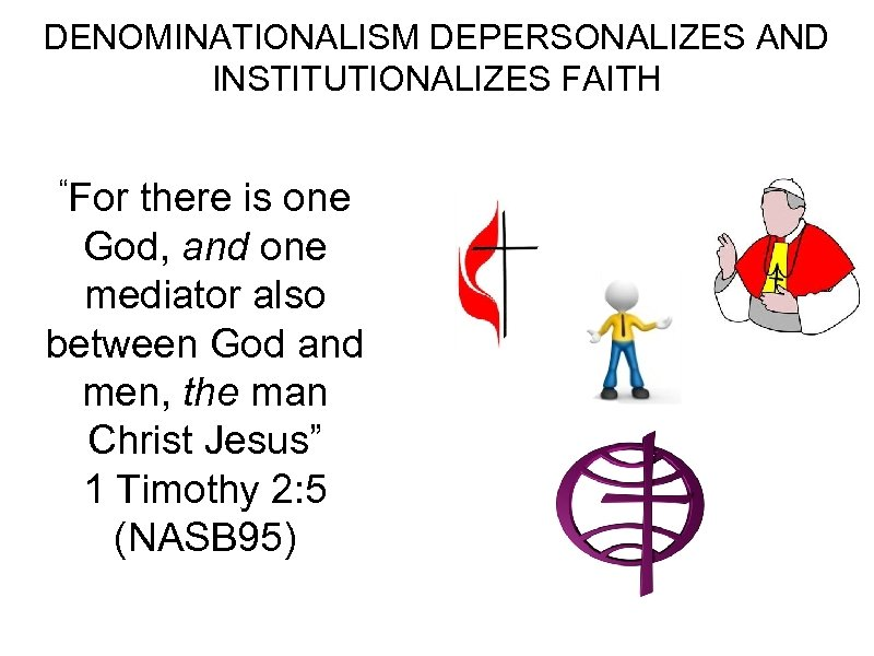 "DENOMINATIONALISM DEPERSONALIZES AND INSTITUTIONALIZES FAITH ""For there is one God, and one mediator also"
