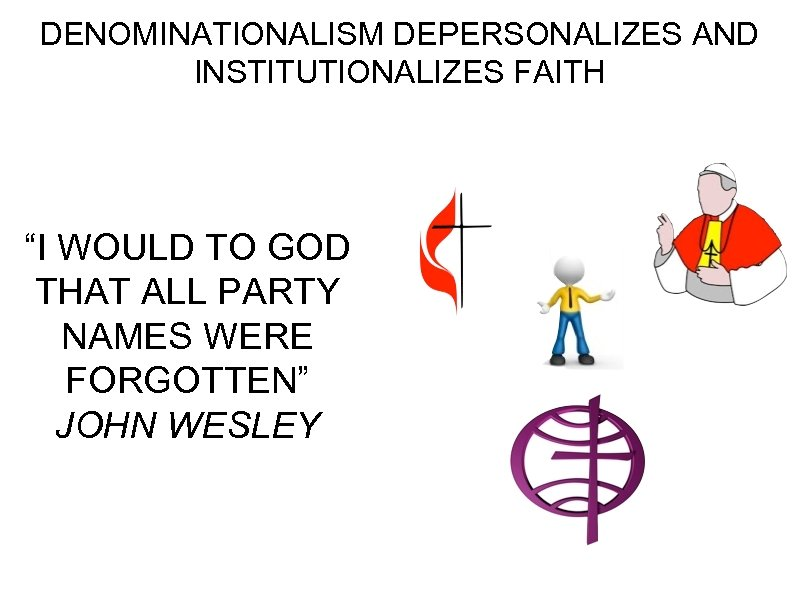"DENOMINATIONALISM DEPERSONALIZES AND INSTITUTIONALIZES FAITH ""I WOULD TO GOD THAT ALL PARTY NAMES WERE"