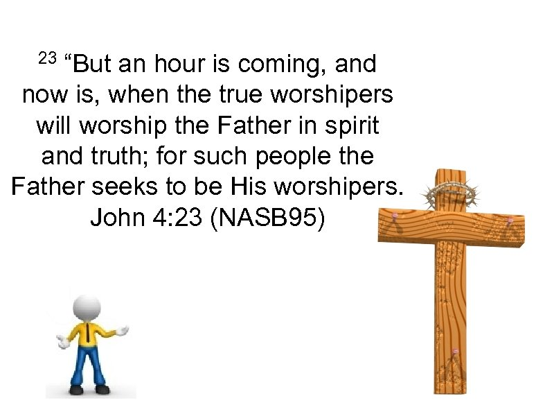 "23 ""But an hour is coming, and now is, when the true worshipers will"