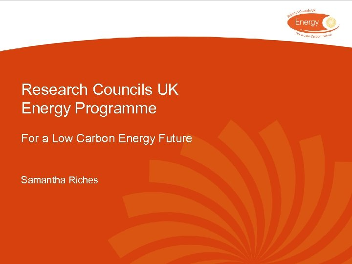 Research Councils UK Energy Programme For a Low Carbon Energy Future Samantha Riches