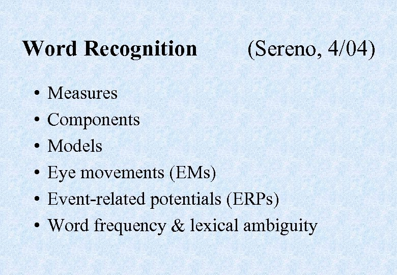 Word Recognition • • • (Sereno, 4/04) Measures Components Models Eye movements (EMs) Event-related