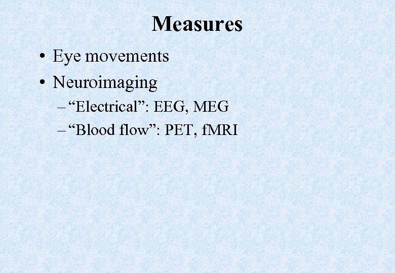 "Measures • Eye movements • Neuroimaging – ""Electrical"": EEG, MEG – ""Blood flow"": PET,"