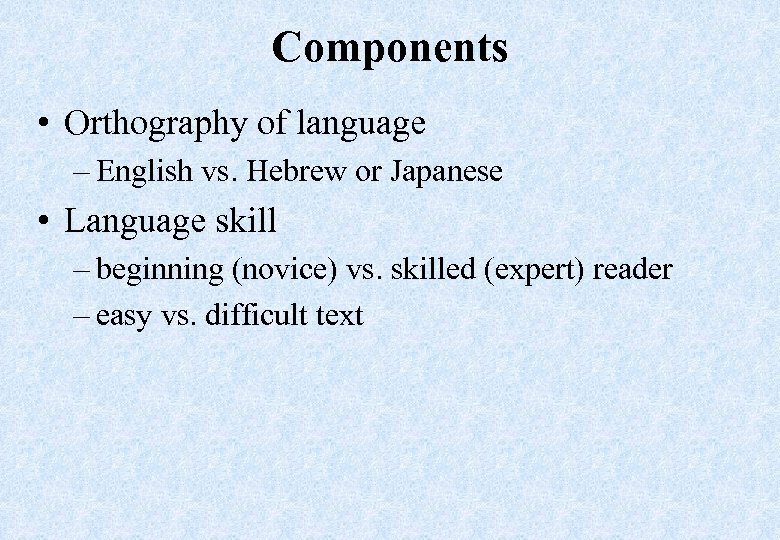 Components • Orthography of language – English vs. Hebrew or Japanese • Language skill