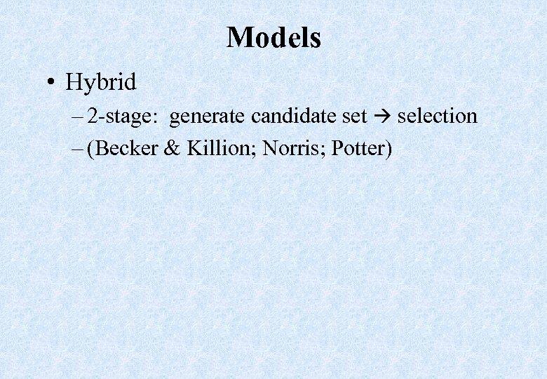 Models • Hybrid – 2 -stage: generate candidate set selection – (Becker & Killion;