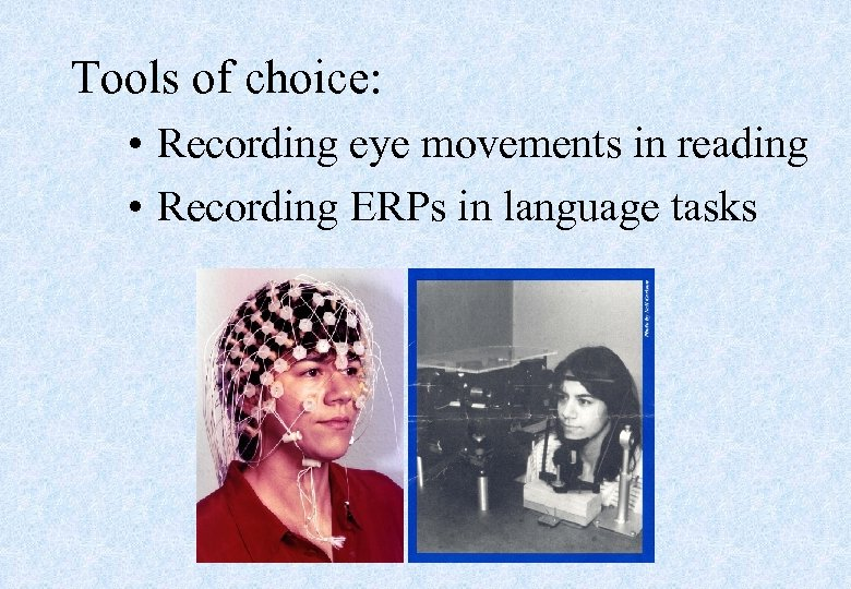 Tools of choice: • Recording eye movements in reading • Recording ERPs in language