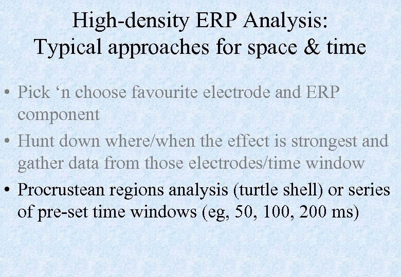 High-density ERP Analysis: Typical approaches for space & time • Pick 'n choose favourite