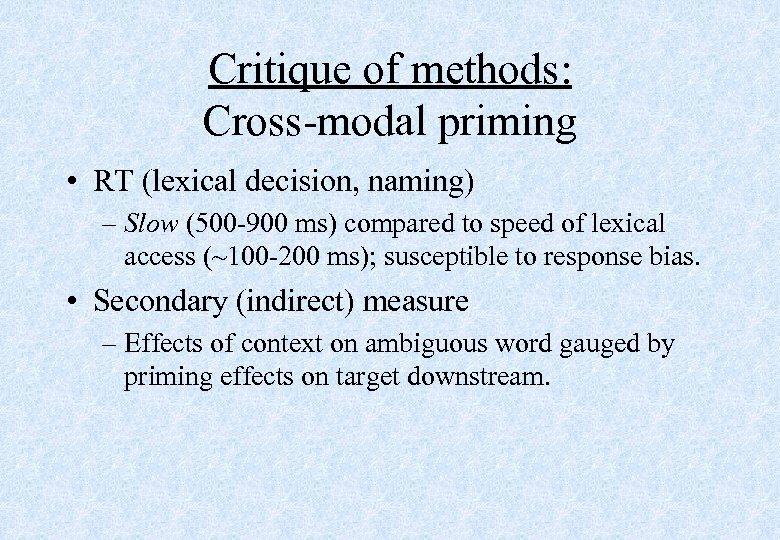 Critique of methods: Cross-modal priming • RT (lexical decision, naming) – Slow (500 -900