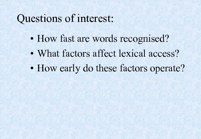 Questions of interest: • How fast are words recognised? • What factors affect lexical