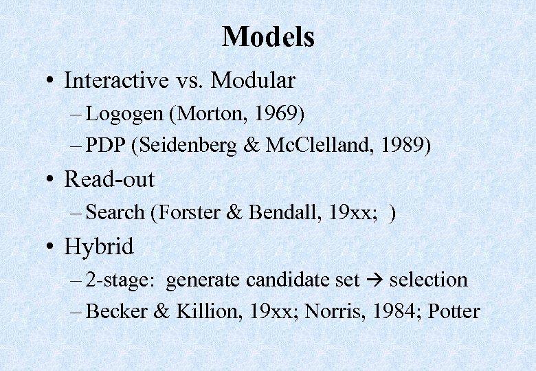 Models • Interactive vs. Modular – Logogen (Morton, 1969) – PDP (Seidenberg & Mc.