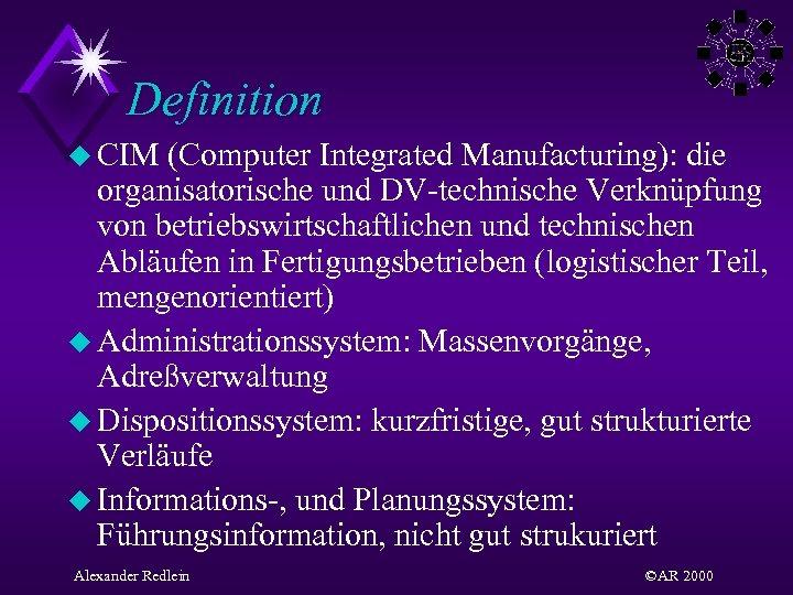 Definition u CIM (Computer Integrated Manufacturing): die organisatorische und DV-technische Verknüpfung von betriebswirtschaftlichen und