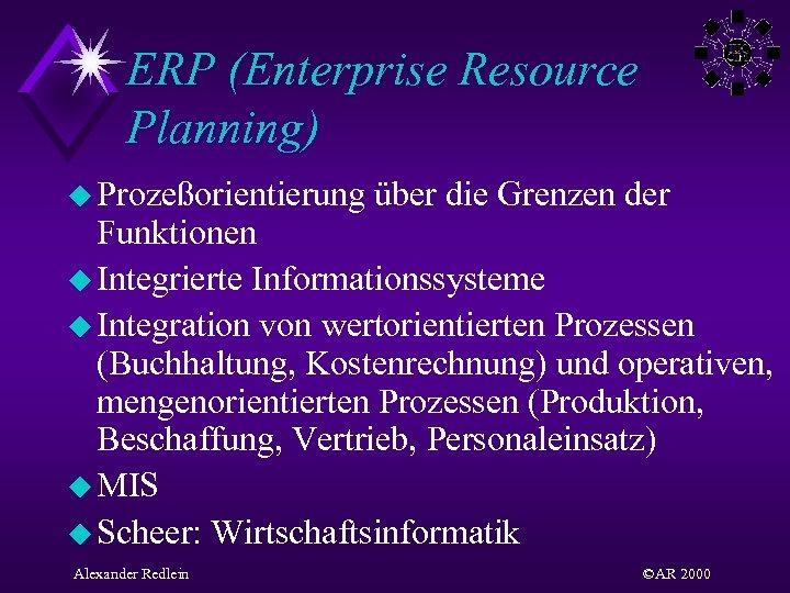 ERP (Enterprise Resource Planning) u Prozeßorientierung über die Grenzen der Funktionen u Integrierte Informationssysteme