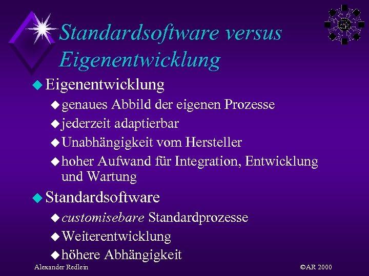 Standardsoftware versus Eigenentwicklung u genaues Abbild der eigenen Prozesse u jederzeit adaptierbar u Unabhängigkeit
