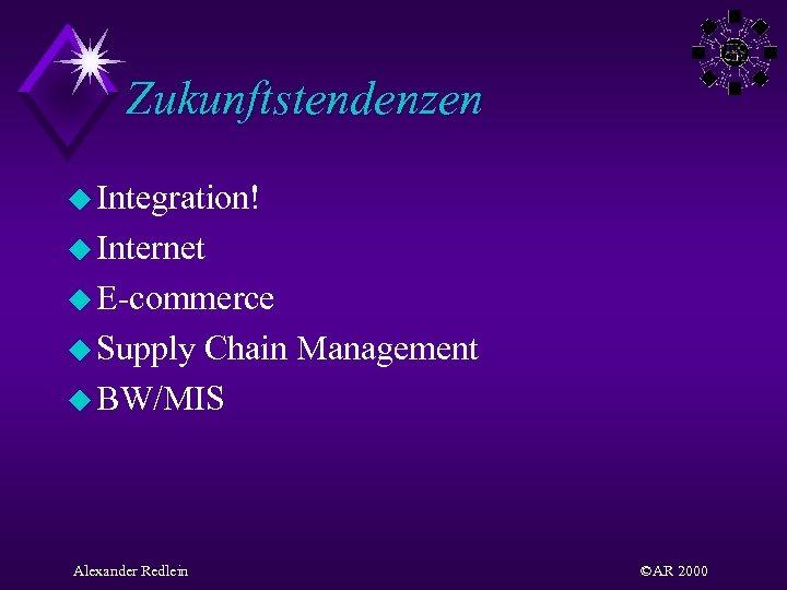 Zukunftstendenzen u Integration! u Internet u E-commerce u Supply Chain Management u BW/MIS Alexander