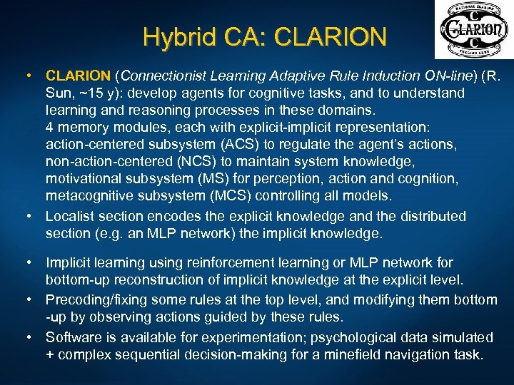 Hybrid CA: CLARION • CLARION (Connectionist Learning Adaptive Rule Induction ON-line) (R. Sun, ~15