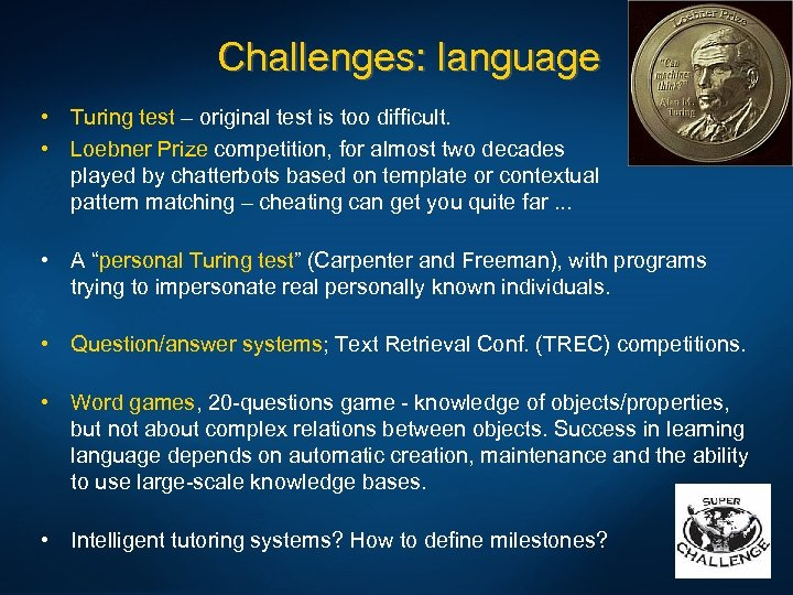 Challenges: language • Turing test – original test is too difficult. • Loebner Prize