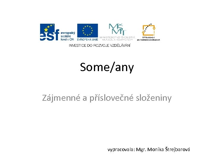 Some/any Zájmenné a příslovečné složeniny vypracovala: Mgr. Monika Štrejbarová