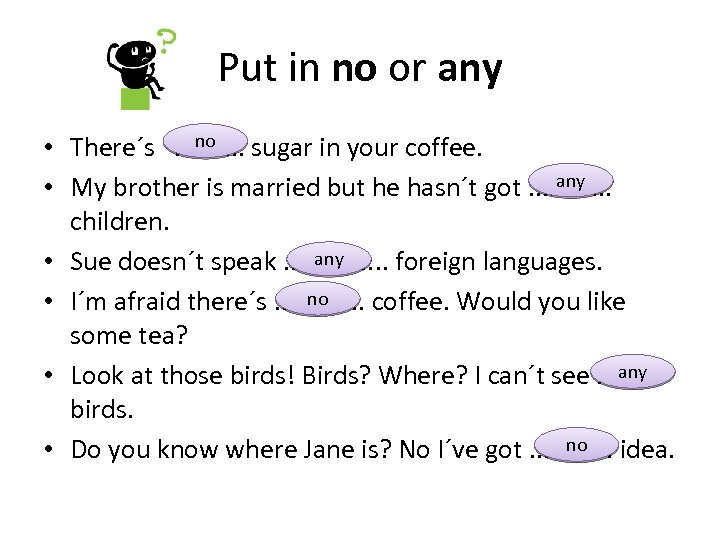 Put in no or any no • There´s. . sugar in your coffee. any