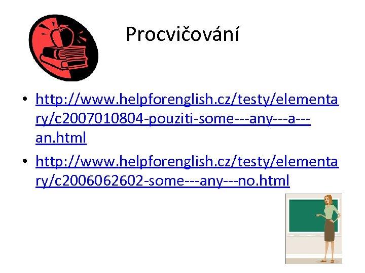 Procvičování • http: //www. helpforenglish. cz/testy/elementa ry/c 2007010804 -pouziti-some---any---a--an. html • http: //www. helpforenglish.