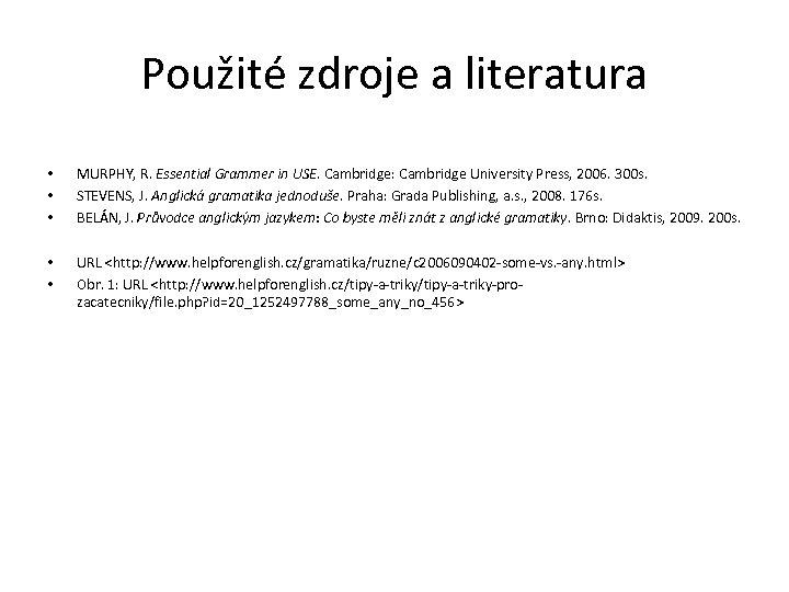 Použité zdroje a literatura • • • MURPHY, R. Essential Grammer in USE. Cambridge: