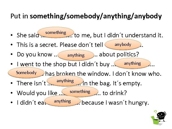 Put in something/somebody/anything/anybody • • something She said. . . . . to me,
