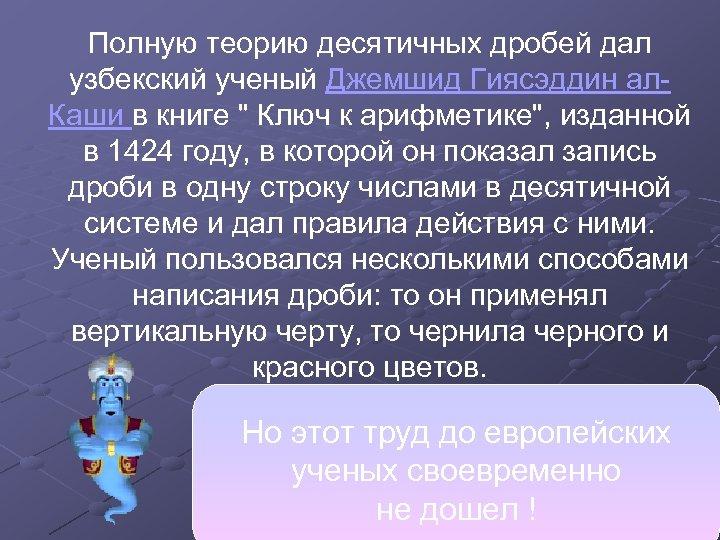 Полную теорию десятичных дробей дал узбекский ученый Джемшид Гиясэддин ал. Каши в книге