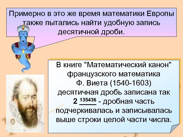 Примерно в это же время математики Европы также пытались найти удобную запись десятичной дроби.