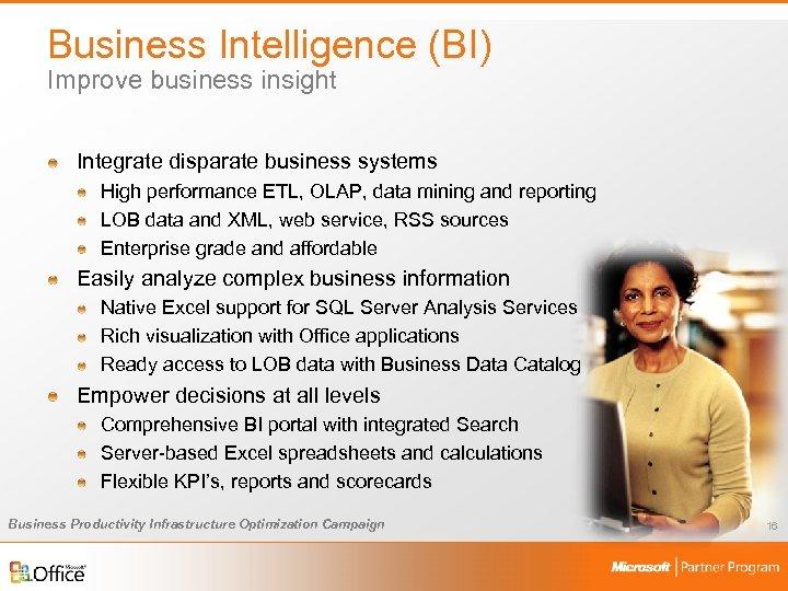 Business Intelligence (BI) Improve business insight Integrate disparate business systems High performance ETL, OLAP,