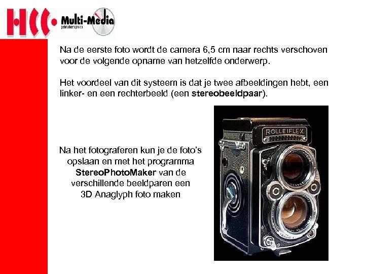 Na de eerste foto wordt de camera 6, 5 cm naar rechts verschoven voor