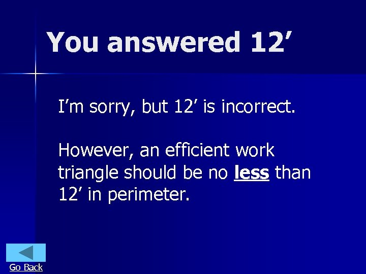 You answered 12' I'm sorry, but 12' is incorrect. However, an efficient work triangle