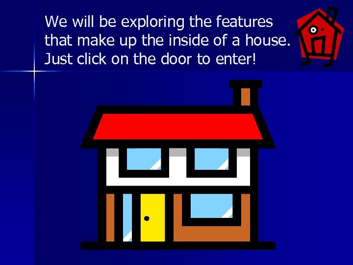 We will be exploring the features that make up the inside of a house.