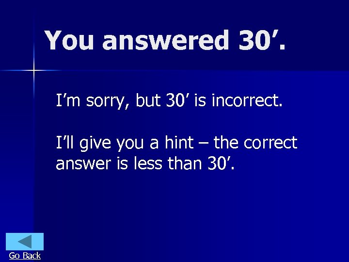 You answered 30'. I'm sorry, but 30' is incorrect. I'll give you a hint