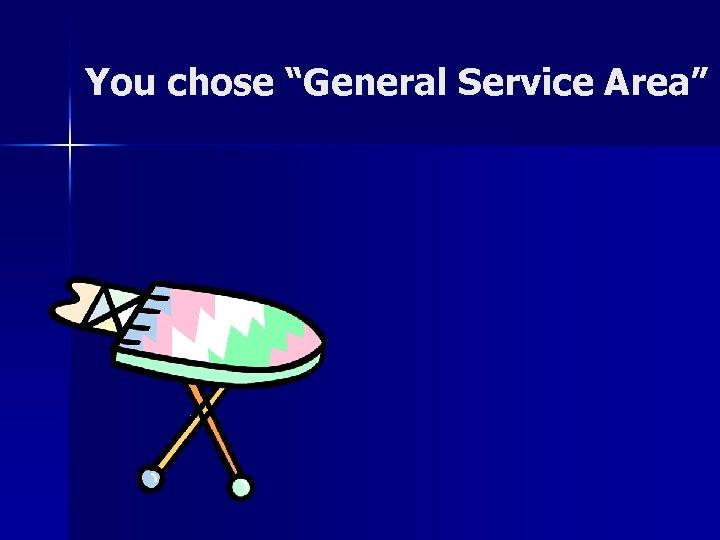 "You chose ""General Service Area"""