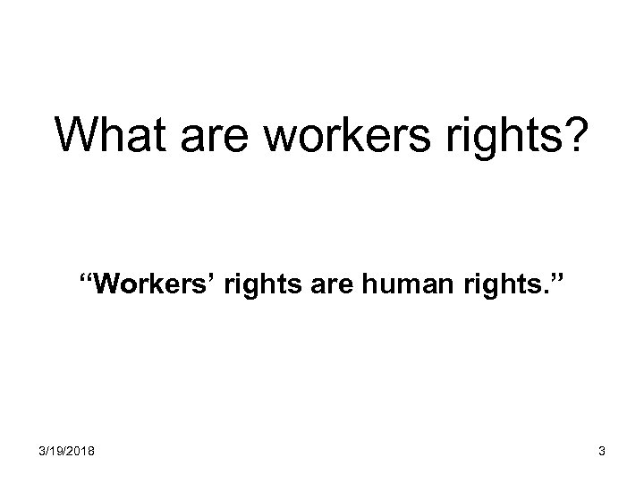 "What are workers rights? ""Workers' rights are human rights. "" 3/19/2018 3"