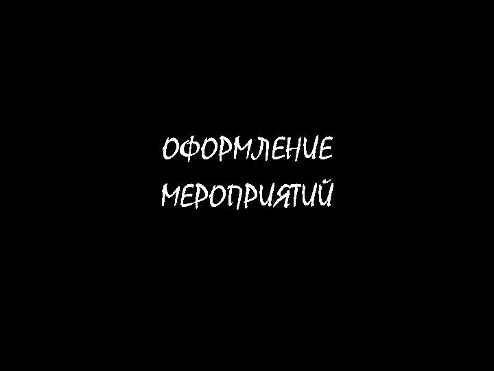 ОФОРМЛЕНИЕ МЕРОПРИЯТИЙ
