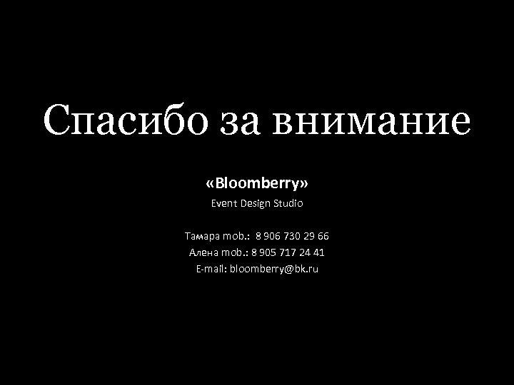 Спасибо за внимание «Bloomberry» Event Design Studio Тамара mob. : 8 906 730 29