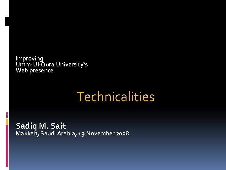 Improving Umm-Ul-Qura University's Web presence Technicalities Sadiq M. Sait Makkah, Saudi Arabia, 19 November