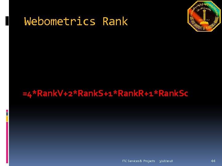 Webometrics Rank =4*Rank. V+2*Rank. S+1*Rank. R+1*Rank. Sc ITC Services & Projects 3/18/2018 44