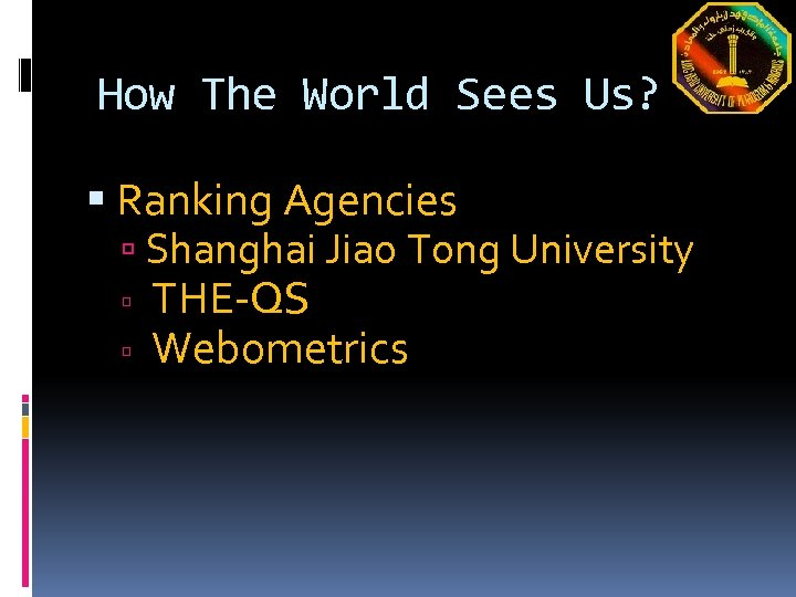 How The World Sees Us? Ranking Agencies Shanghai Jiao Tong University THE-QS Webometrics