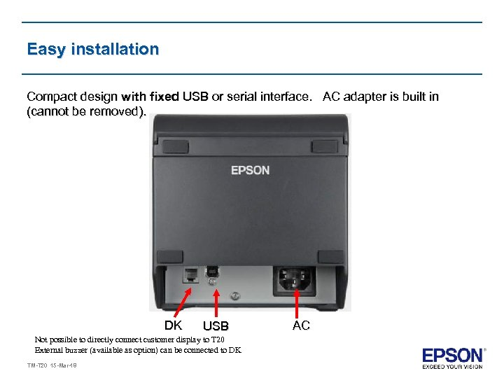 Easy installation Compact design with fixed USB or serial interface. AC adapter is built
