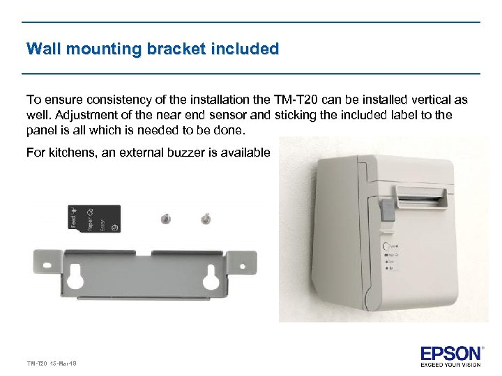 Wall mounting bracket included To ensure consistency of the installation the TM-T 20 can