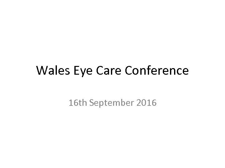 Wales Eye Care Conference 16 th September 2016