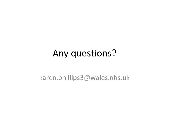 Any questions? karen. phillips 3@wales. nhs. uk