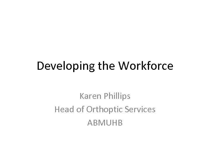 Developing the Workforce Karen Phillips Head of Orthoptic Services ABMUHB