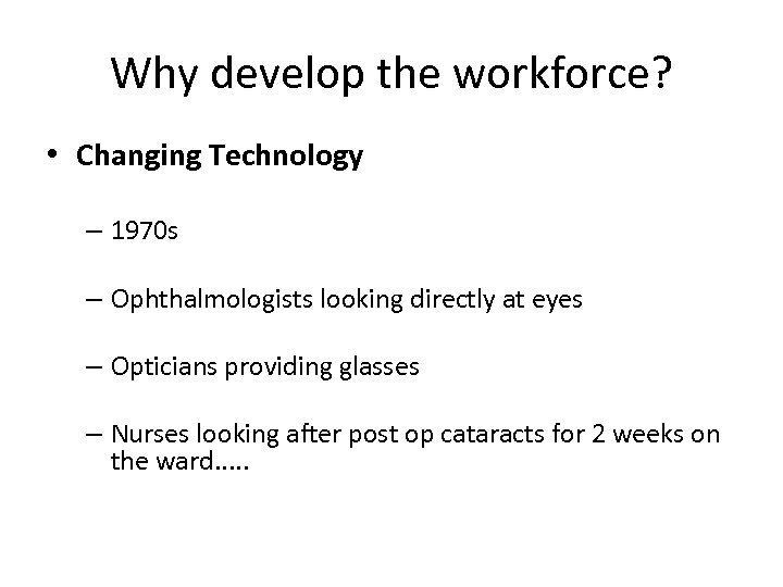 Why develop the workforce? • Changing Technology – 1970 s – Ophthalmologists looking directly
