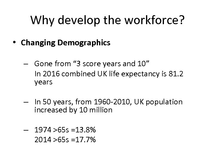 "Why develop the workforce? • Changing Demographics – Gone from "" 3 score years"