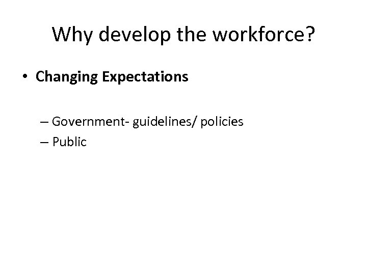 Why develop the workforce? • Changing Expectations – Government- guidelines/ policies – Public