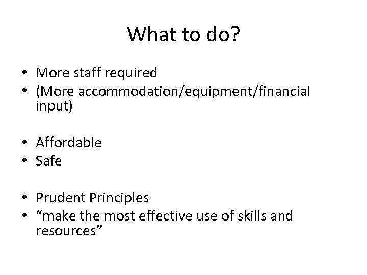 What to do? • More staff required • (More accommodation/equipment/financial input) • Affordable •