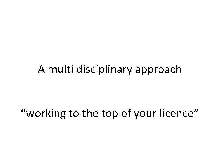 "A multi disciplinary approach ""working to the top of your licence"""