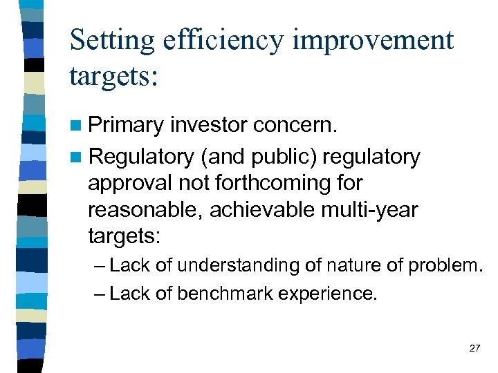 Setting efficiency improvement targets: n Primary investor concern. n Regulatory (and public) regulatory approval