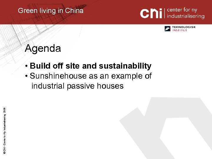 Green living in China Agenda © CNI - Center for Ny Industrialisering 2008 •